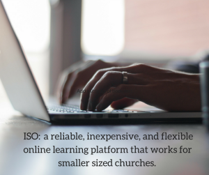 I know I am not alone in my search for a reliable, inexpensive, and flexible online learning platform that works for smaller sized churches.